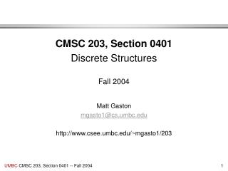 CMSC 203, Section 0401 Discrete Structures Fall 2004 Matt Gaston mgasto1@cs.umbc