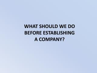 WHAT SHOULD WE DO  BEFORE  ESTABLISHING  A  COMPANY?