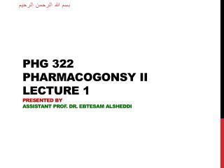 PHG 322 Pharmacogonsy  II lecture 1 Presented by Assistant Prof. Dr.  Ebtesam Alsheddi