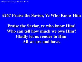 #267 Praise the Savior, Ye Who Know Him Praise the Savior, ye who know Him!