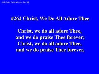#262 Christ, We Do All Adore Thee Christ, we do all adore Thee,  and we do praise Thee forever;