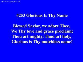 #253 Glorious Is Thy Name Blessed Savior, we adore Thee,  We Thy love and grace proclaim;