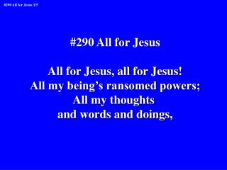 #290 All for Jesus All for Jesus, all for Jesus! All my being's ransomed powers; All my thoughts