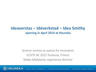 Ideaverstas –  Idéverkstad  – Idea  Smithy opening  in  April  2014 at Heureka