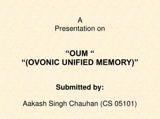 "A  Presentation on ""OUM "" ""(OVONIC UNIFIED MEMORY)"" Submitted by: Aakash Singh Chauhan (CS 05101)"