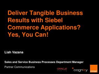 Deliver Tangible Business Results with Siebel Commerce Applications?  Yes, You Can!