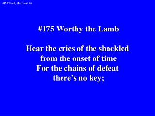 #175 Worthy the Lamb Hear the cries of the shackled  from the onset of time