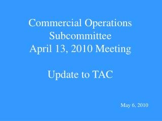 Commercial Operations  Subcommittee April 13, 2010 Meeting Update to TAC May 6, 2010
