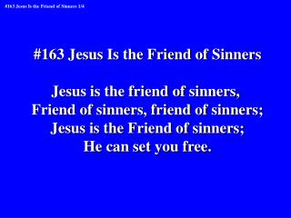 #163 Jesus Is the Friend of Sinners Jesus is the friend of sinners,