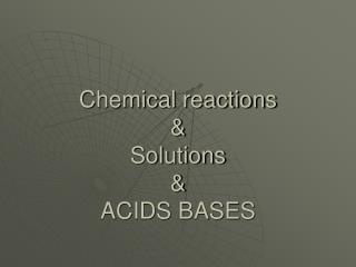 Chemical reactions & Solutions & ACIDS BASES