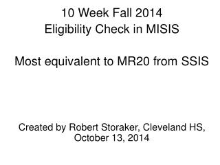 10 Week Fall 2014 Eligibility Check in MISIS Most equivalent to MR20 from SSIS