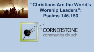 """Christians Are the World's Worship Leaders"":  Psalms 146-150"