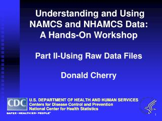 Understanding and Using  NAMCS and NHAMCS Data: A Hands-On Workshop  Part II-Using Raw Data Files  Donald Cherry