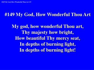 #149 My God, How Wonderful Thou Art My god, how wonderful Thou art, Thy majesty how bright,
