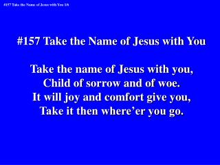 #157 Take the Name of Jesus with You Take the name of Jesus with you, Child of sorrow and of woe.