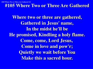 #105 Where Two or Three Are Gathered Where two or three are gathered, Gathered in Jesus' name,