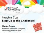 Imagine Cup Step Up to the Challenge  Marko Sever Academic Developer Evangelist v-masevemicrosoft