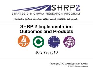 SHRP 2 Implementation Outcomes and Products July 28, 2010
