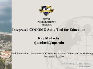 Integrated COCOMO Suite Tool for Education  Ray Madachy rjmadachnps