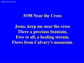 #198 Near the Cross Jesus, keep me near the cross There a precious fountain,