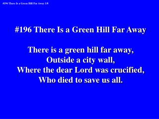 #196 There Is a Green Hill Far Away There is a green hill far away, Outside a city wall,