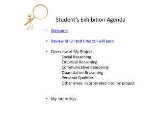 Student's Exhibition Agenda Welcome Review of ILP and Credits I will earn Overview of My Project