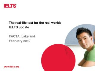 The real-life test for the real world:  IELTS update   FACTA, Lakeland February 2010