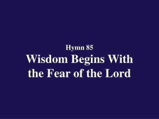 Hymn 85  Wisdom Begins With  the Fear of the Lord
