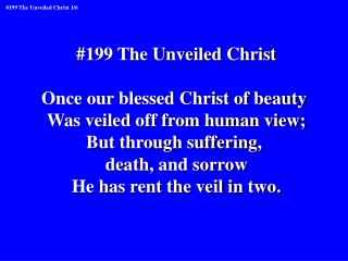 #199 The Unveiled Christ Once our blessed Christ of beauty  Was veiled off from human view;
