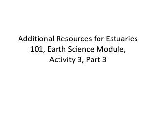 Additional Resources for Estuaries 101, Earth Science Module,  Activity 3, Part 3