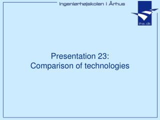Presentation 23: Comparison of technologies
