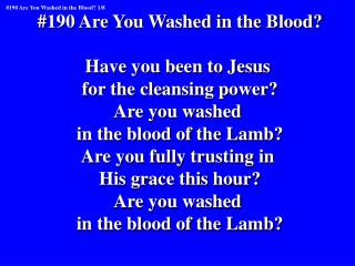 #190 Are You Washed in the Blood? Have you been to Jesus  for the cleansing power? Are you washed