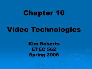 Chapter 10 Video Technologies Kim Roberts ETEC 562 Spring 2006