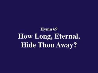 Hymn 69  How Long, Eternal,  Hide Thou Away?