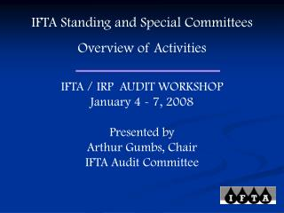 IFTA Standing and Special Committees Overview of Activities IFTA / IRP  AUDIT WORKSHOP