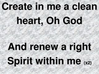 Create in me a clean  heart, Oh God And renew a right  Spirit within me  (x2)