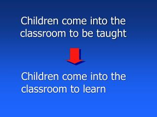 Children come into the classroom to be taught
