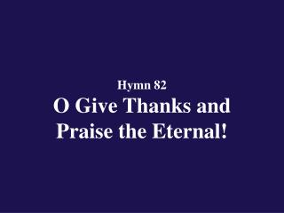 Hymn 82  O Give Thanks and  Praise the Eternal!
