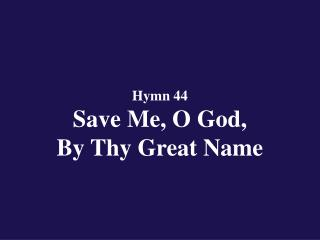 Hymn 44  Save Me, O God,  By Thy Great Name