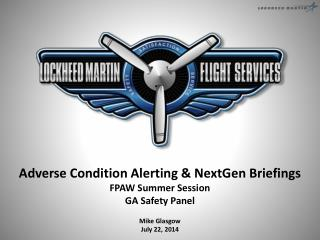 Adverse Condition Alerting &  NextGen  Briefings FPAW Summer Session GA Safety Panel Mike Glasgow