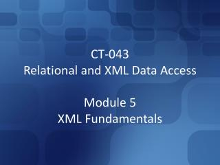 CT-043 Relational and XML Data Access Module 5 XML Fundamentals