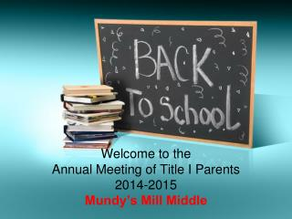 Welcome to the  Annual Meeting of Title I Parents 2014-2015 Mundy�s Mill Middle