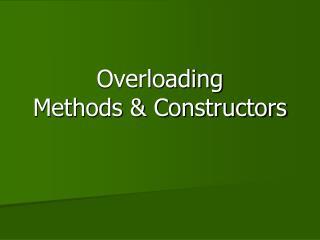 Overloading  Methods & Constructors