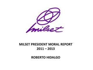 MILSET PRESIDENT MORAL REPORT 2011 – 2013 ROBERTO HIDALGO