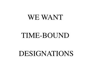 WE WANT   TIME-BOUND     DESIGNATIONS