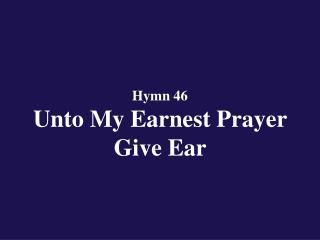 Hymn 46  Unto My Earnest Prayer Give Ear