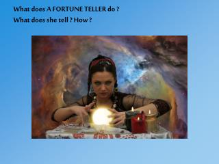 What does A FORTUNE TELLER do ? What does she tell ? How ?