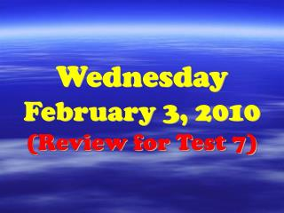 Wednesday February 3, 2010 (Review for Test 7)