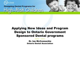 Applying New Ideas and Program Design to Ontario Government Sponsored Dental programs ——   ——