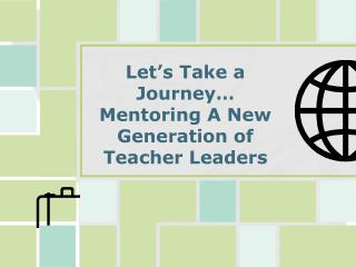 Let's Take a Journey… Mentoring A New Generation of  Teacher Leaders